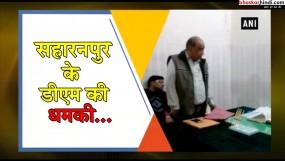 सहारनपुर डीएम की धमकी, अधिकारियों से कहा- 'गला काट देंगे तुम्हारा'