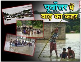 नॉर्थ ईस्ट में बाढ़ की वजह से लाखों बेघर, अब तक 12 लोगों की मौत