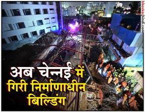 चेन्नई में गिरी निर्माणाधीन बिल्डिंग, 1 की मौत, 17 की हालत गंभीर