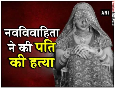 बिहार : नवविवाहिता ने पति को उतारा मौत के घाट, पढ़े पूरी खबर