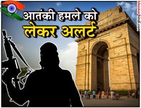 स्वतंत्रता दिवस पर दिल्ली में हो सकता है आतंकी हमला, अलर्ट जारी