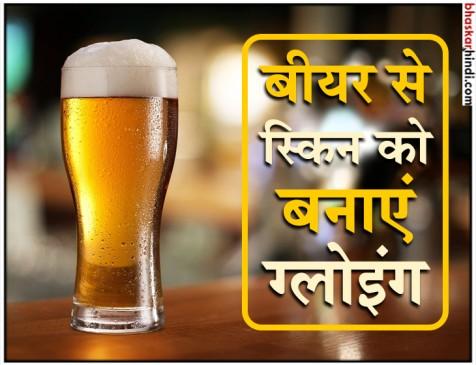 सिर्फ सेलिब्रेशन ही नहीं, खूबसूरत स्किन के लिए भी बेस्ट है बीयर