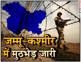 जम्मू-कश्मीर में मुठभेड़ जारी, 2 आतंकी ढ़ेर 5 जवान घायल