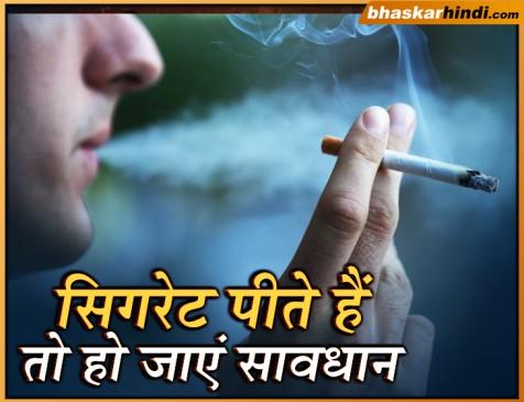 अगर आप भी पीते हैं सिगरेट तो हो जाएं सावधान