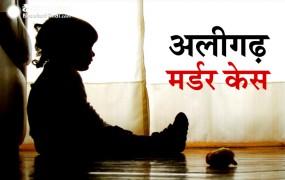अलीगढ़ मर्डर केस: बच्ची के साथ नहीं हुआ था रेप, आपसी रंजिश का बनी शिकार