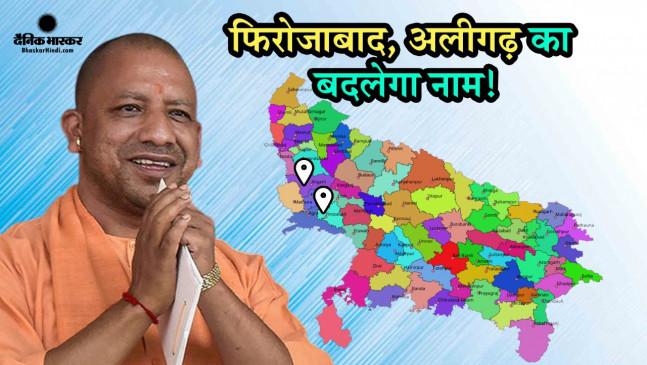 योगी सरकार अब बदलेगी फिरोजाबाद का नाम, अलीगढ़ का नाम बदले की भी तैयारी! जानिए क्या होंगे नए नाम?